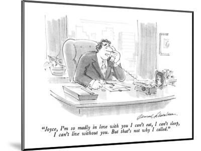 """Joyce, I'm so madly in love with you I can't eat, I can't sleep, I can't ?"" - New Yorker Cartoon-Bernard Schoenbaum-Mounted Premium Giclee Print"