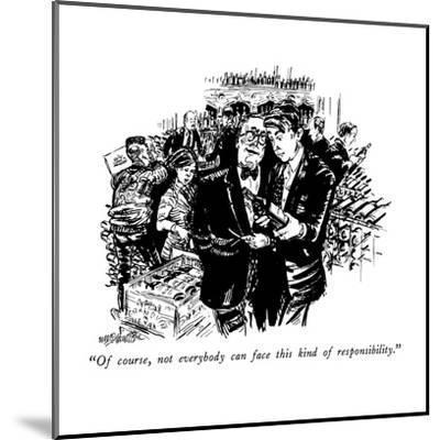 """Of course, not everybody can face this kind of responsibility."" - New Yorker Cartoon-William Hamilton-Mounted Premium Giclee Print"