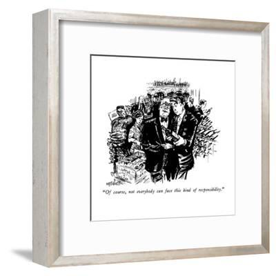 """Of course, not everybody can face this kind of responsibility."" - New Yorker Cartoon-William Hamilton-Framed Premium Giclee Print"