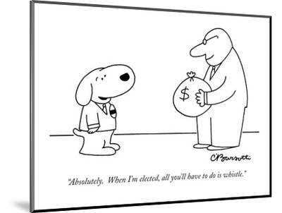 """""""Absolutely.  When I'm elected, all you'll have to do is whistle."""" - New Yorker Cartoon-Charles Barsotti-Mounted Premium Giclee Print"""