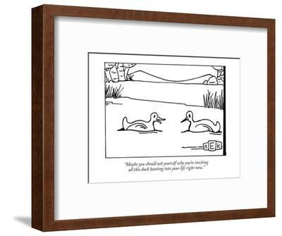"""Maybe you should ask yourself why you're inviting all this duck hunting i?"" - New Yorker Cartoon-Bruce Eric Kaplan-Framed Premium Giclee Print"