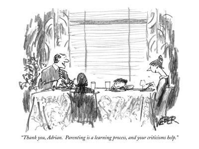 """""""Thank you, Adrian.  Parenting is a learning process, and your criticisms ?"""" - New Yorker Cartoon-Robert Weber-Framed Premium Giclee Print"""