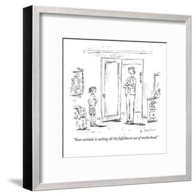"""""""Your attitude is sucking all the fulfillment out of motherhood."""" - New Yorker Cartoon-Barbara Smaller-Framed Premium Giclee Print"""