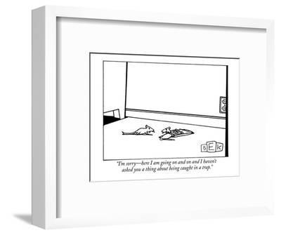 """""""I'm sorry?here I am going on and on and I haven't asked you a thing about?-Bruce Eric Kaplan-Framed Premium Giclee Print"""