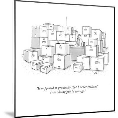 """""""It happened so gradually that I never realized I was being put in storage?"""" - New Yorker Cartoon-Tom Cheney-Mounted Premium Giclee Print"""