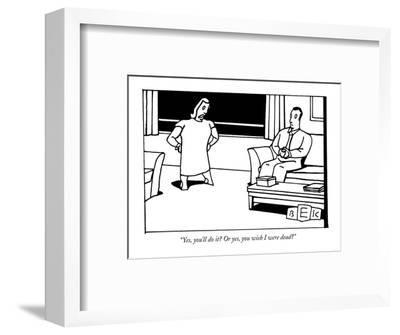 """""""Yes, you'll do it? Or yes, you wish I were dead?"""" - New Yorker Cartoon-Bruce Eric Kaplan-Framed Premium Giclee Print"""