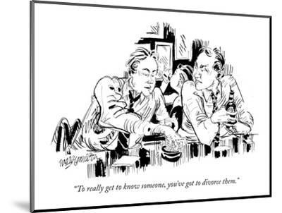 """To really get to know someone, you've got to divorce them."" - New Yorker Cartoon-William Hamilton-Mounted Premium Giclee Print"