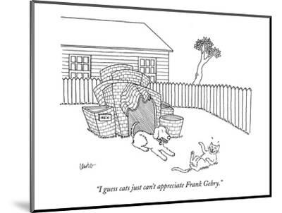 """I guess cats just can't appreciate Frank Gehry."" - New Yorker Cartoon-Eric Lewis-Mounted Premium Giclee Print"