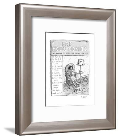 Bad Housekeeping: The Magazine For Women Who Couldn't Care Less - New Yorker Cartoon-Roz Chast-Framed Premium Giclee Print
