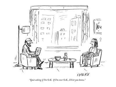 """Quit asking if I'm O.K.  If I'm ever O.K., I'll let you know."" - New Yorker Cartoon-David Sipress-Premium Giclee Print"