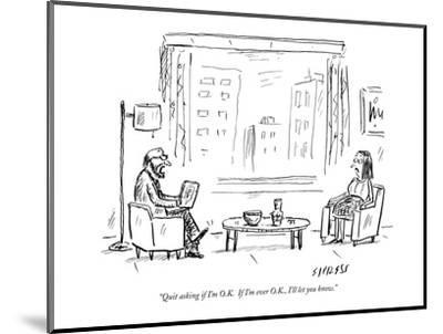 """Quit asking if I'm O.K.  If I'm ever O.K., I'll let you know."" - New Yorker Cartoon-David Sipress-Mounted Premium Giclee Print"