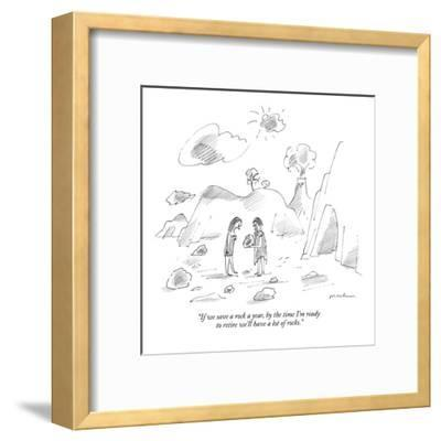 """""""If we save a rock a year, by the time I'm ready to retire we'll have a lo?"""" - New Yorker Cartoon-Michael Maslin-Framed Premium Giclee Print"""
