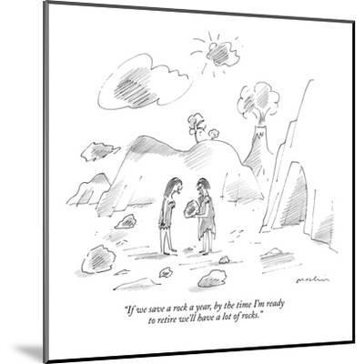 """""""If we save a rock a year, by the time I'm ready to retire we'll have a lo?"""" - New Yorker Cartoon-Michael Maslin-Mounted Premium Giclee Print"""