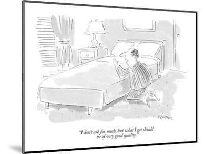 """I don't ask for much, but what I get should be of very good quality."" - New Yorker Cartoon-Dean Vietor-Mounted Premium Giclee Print"