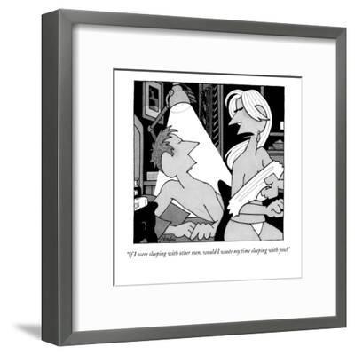 """""""If I were sleeping with other men, would I waste my time sleeping with yo?"""" - New Yorker Cartoon-William Haefeli-Framed Premium Giclee Print"""