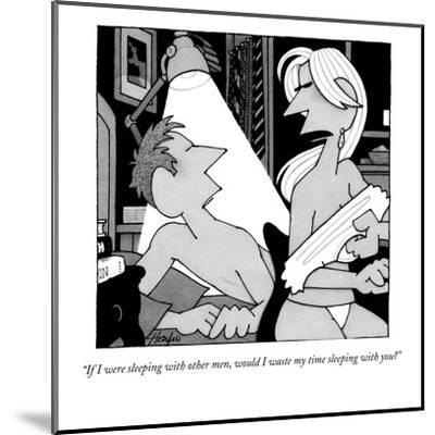 """""""If I were sleeping with other men, would I waste my time sleeping with yo?"""" - New Yorker Cartoon-William Haefeli-Mounted Premium Giclee Print"""