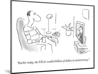 """""""Earlier today, the F.D.A. recalled billions of dollars in tainted money."""" - New Yorker Cartoon-Arnie Levin-Mounted Premium Giclee Print"""