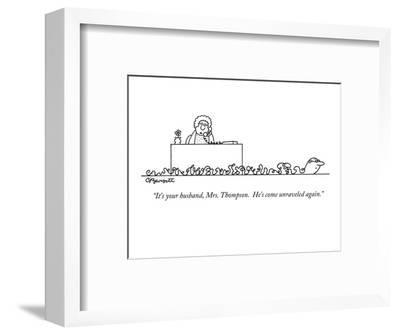 """It's your husband, Mrs. Thompson.  He's come unraveled again."" - New Yorker Cartoon-Charles Barsotti-Framed Premium Giclee Print"