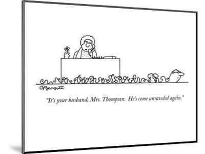 """It's your husband, Mrs. Thompson.  He's come unraveled again."" - New Yorker Cartoon-Charles Barsotti-Mounted Premium Giclee Print"