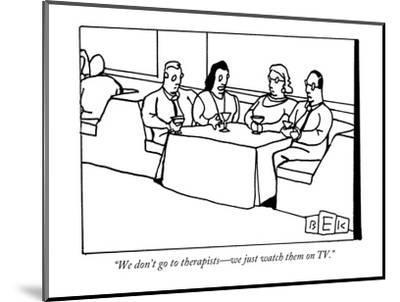 """""""We don't go to therapists?we just watch them on TV."""" - New Yorker Cartoon-Bruce Eric Kaplan-Mounted Premium Giclee Print"""