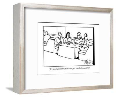 """""""We don't go to therapists?we just watch them on TV."""" - New Yorker Cartoon-Bruce Eric Kaplan-Framed Premium Giclee Print"""