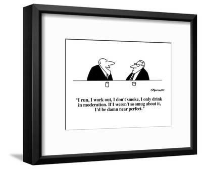 """I run, I work out, I don't smoke, I only drink in moderation.  If I weren?"" - Cartoon-Charles Barsotti-Framed Premium Giclee Print"
