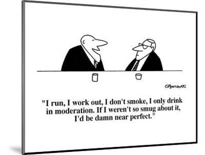 """I run, I work out, I don't smoke, I only drink in moderation.  If I weren?"" - Cartoon-Charles Barsotti-Mounted Premium Giclee Print"