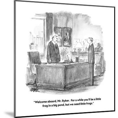 """""""Welcome aboard, Mr. Ryker.  For a while you'll be a little frog in a big ?"""" - New Yorker Cartoon-Robert Weber-Mounted Premium Giclee Print"""