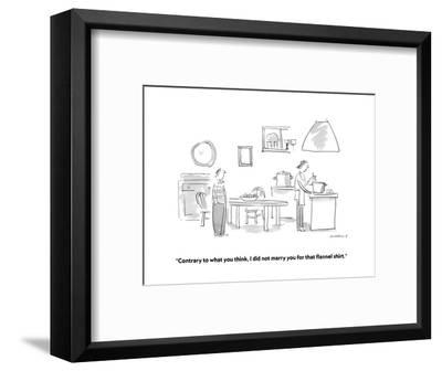 """Contrary to what you think, I did not marry you for that flannel shirt."" - Cartoon-Liza Donnelly-Framed Premium Giclee Print"