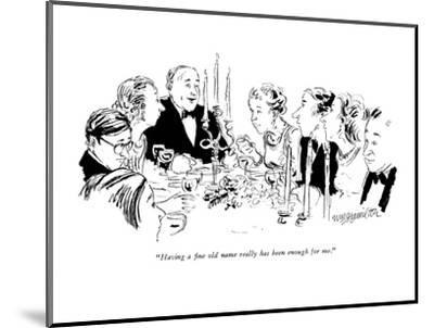 """""""Having a fine old name really has been enough for me."""" - New Yorker Cartoon-William Hamilton-Mounted Premium Giclee Print"""