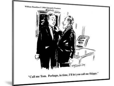 """Call me Tom.  Perhaps, in time, I'll let you call me Skippy."" - Cartoon-William Hamilton-Mounted Premium Giclee Print"
