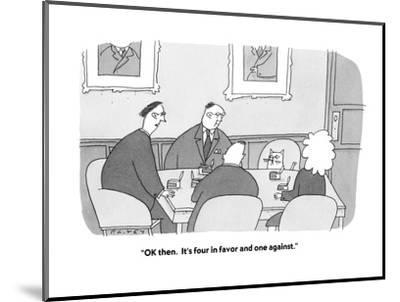 """""""OK then.  It's four in favor and one against."""" - Cartoon-Peter C. Vey-Mounted Premium Giclee Print"""