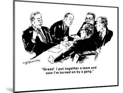 """Great!  I put together a team and now I'm turned on by a gang."" - Cartoon-William Hamilton-Mounted Premium Giclee Print"