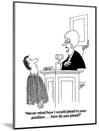 """""""Never mind how I would plead in your position . . . how do you plead?"""" - Cartoon-Bob Zahn-Mounted Premium Giclee Print"""