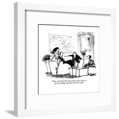 """Betsy and I feel that this election comes down to just one thing?who has ?-Robert Weber-Framed Premium Giclee Print"