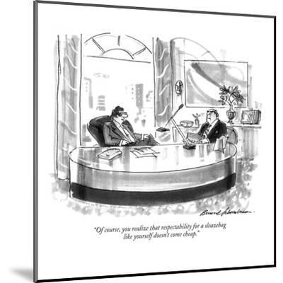 """""""Of course, you realize that respectability for a sleazebag like yourself ?"""" - New Yorker Cartoon-Bernard Schoenbaum-Mounted Premium Giclee Print"""