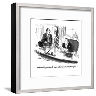 """""""And see that you place the blame where it will do the most good."""" - New Yorker Cartoon-Bernard Schoenbaum-Framed Premium Giclee Print"""