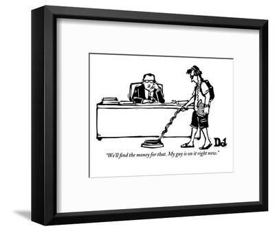 """""""We'll find the money for that. My guy is on it right now."""" - New Yorker Cartoon-Drew Dernavich-Framed Premium Giclee Print"""