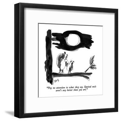 """""""Pay no attention to what they say.  Spotted owls aren't any better than y?"""" - New Yorker Cartoon-Donald Reilly-Framed Premium Giclee Print"""