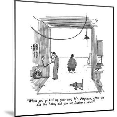 """""""When you picked up your car, Mr. Ferguson, after we did the hoses, did yo?"""" - New Yorker Cartoon-George Booth-Mounted Premium Giclee Print"""