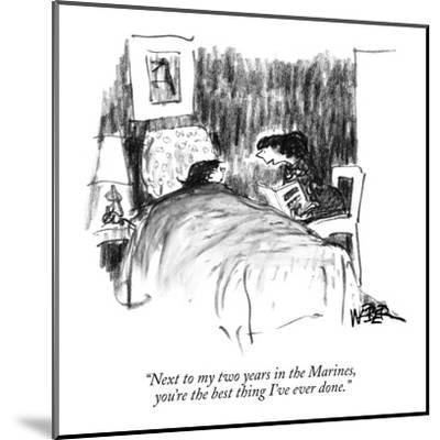"""Next to my two years in the Marines, you're the best thing I've ever done."" - New Yorker Cartoon-Robert Weber-Mounted Premium Giclee Print"