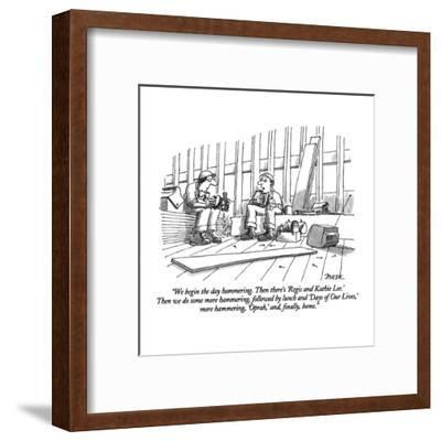 """""""We begin the day hammering.  Then there's 'Regis and Kathie Lee.'  Then w?"""" - New Yorker Cartoon-Jack Ziegler-Framed Premium Giclee Print"""