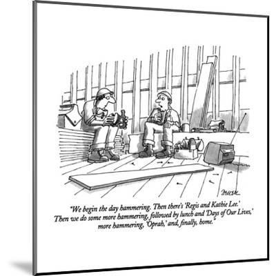 """""""We begin the day hammering.  Then there's 'Regis and Kathie Lee.'  Then w?"""" - New Yorker Cartoon-Jack Ziegler-Mounted Premium Giclee Print"""