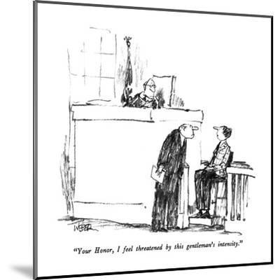 """Your Honor, I feel threatened by this gentleman's intensity."" - New Yorker Cartoon-Robert Weber-Mounted Premium Giclee Print"