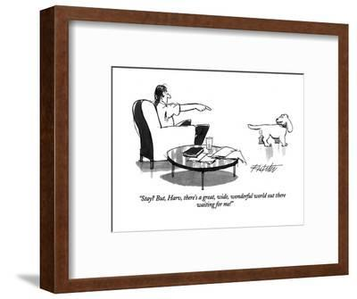 """Stay? But, Harv, there's a great, wide, wonderful world out there waiting?"" - New Yorker Cartoon-Mischa Richter-Framed Premium Giclee Print"