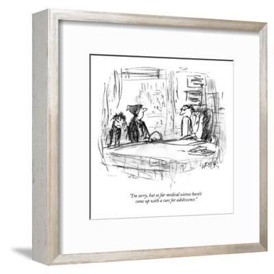 """""""I'm sorry, but so far medical science hasn't come up with a cure for adol?"""" - New Yorker Cartoon-Robert Weber-Framed Premium Giclee Print"""