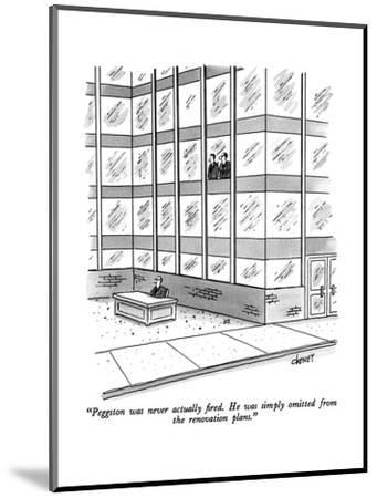 """""""Peggston was never actually fired.  He was simply omitted from the renova?"""" - New Yorker Cartoon-Tom Cheney-Mounted Premium Giclee Print"""