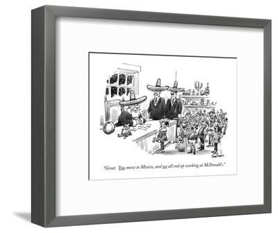 """""""Great. You move to Mexico, and we all end up working at McDonald's."""" - New Yorker Cartoon-Dana Fradon-Framed Premium Giclee Print"""
