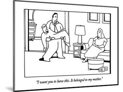 """""""I want you to have this.  It belonged to my mother."""" - New Yorker Cartoon-Bruce Eric Kaplan-Mounted Premium Giclee Print"""