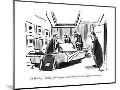 """""""Ah, Harding?perhaps you can give us some input from the straight community."""" - New Yorker Cartoon-Lee Lorenz-Mounted Premium Giclee Print"""